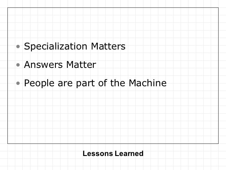 Lessons Learned <ul><li>Specialization Matters </li></ul><ul><li>Answers Matter </li></ul><ul><li>People are part of the M...