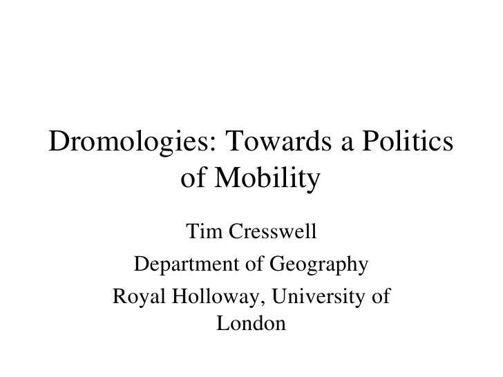 Dromologies: Towards a Politics of Mobility Tim Cresswell Department of Geography Royal Holloway, University of London