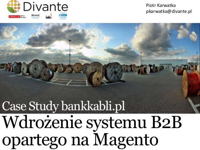 Piotr Karwatka                          pkarwatka@divante.plCase Study bankkabli.plWdrożenie systemu B2Bopartego na Magento