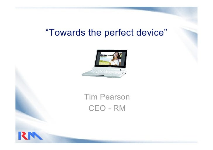 """""""Towards the perfect device""""             Tim Pearson          CEO - RM"""