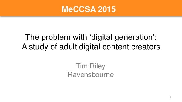 The problem with 'digital generation': A study of adult digital content creators Tim Riley Ravensbourne 1 MeCCSA 2015