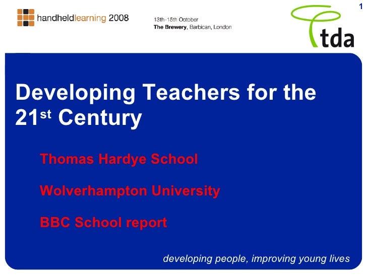 Developing Teachers for the 21 st  Century Thomas Hardye School Wolverhampton University BBC School report