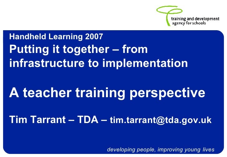 Handheld Learning 2007   Putting it together – from infrastructure to implementation A teacher training perspective Tim Ta...