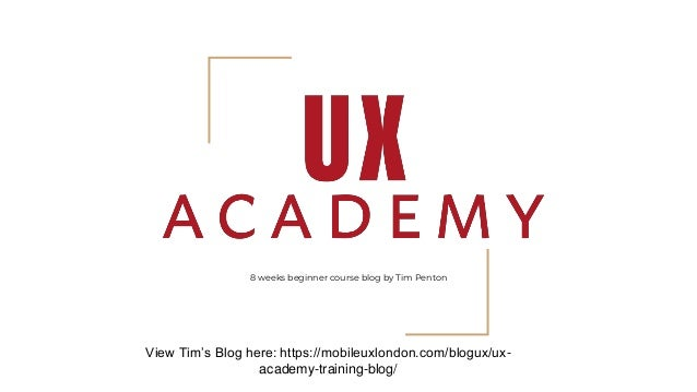 8 weeks beginner course blog by Tim Penton View Tim's Blog here: https://mobileuxlondon.com/blogux/ux- academy-training-bl...