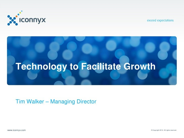 Technology to Facilitate Growth      Tim Walker – Managing Directorwww.iconnyx.com                        © Copyright 2012...