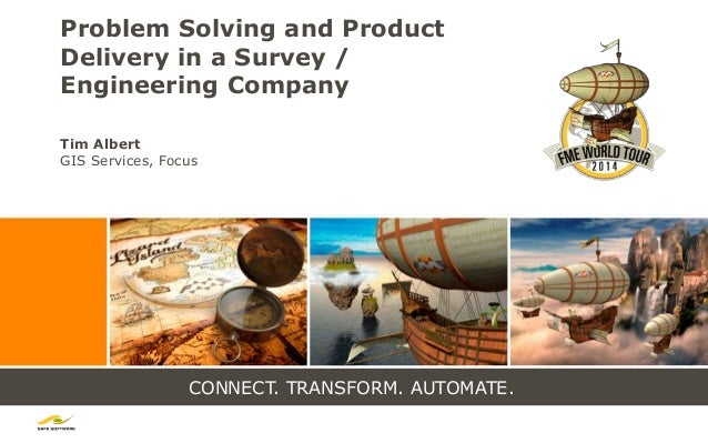 CONNECT. TRANSFORM. AUTOMATE. Problem Solving and Product Delivery in a Survey / Engineering Company Tim Albert GIS Servic...