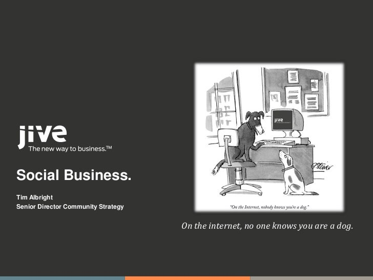 Social Business.Tim AlbrightSenior Director Community Strategy                                     On the internet, no one...