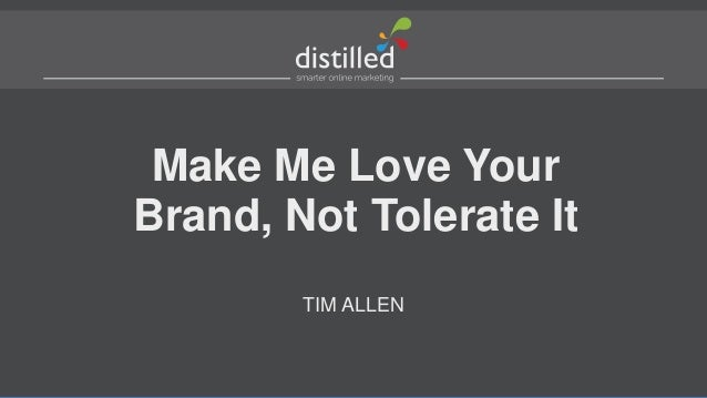 Make Me Love Your Brand, Not Tolerate It TIM ALLEN