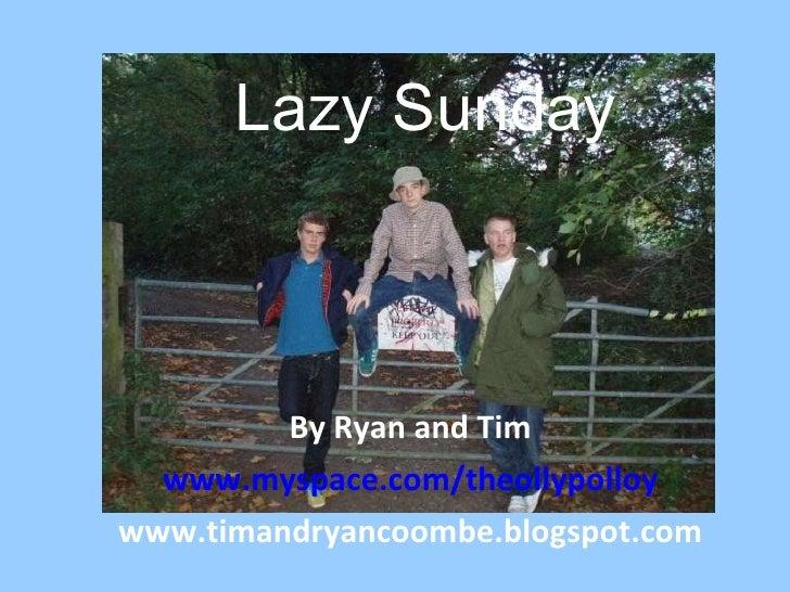 Lazy Sunday By Ryan and Tim www.myspace.com/theollypolloy www.timandryancoombe.blogspot.com