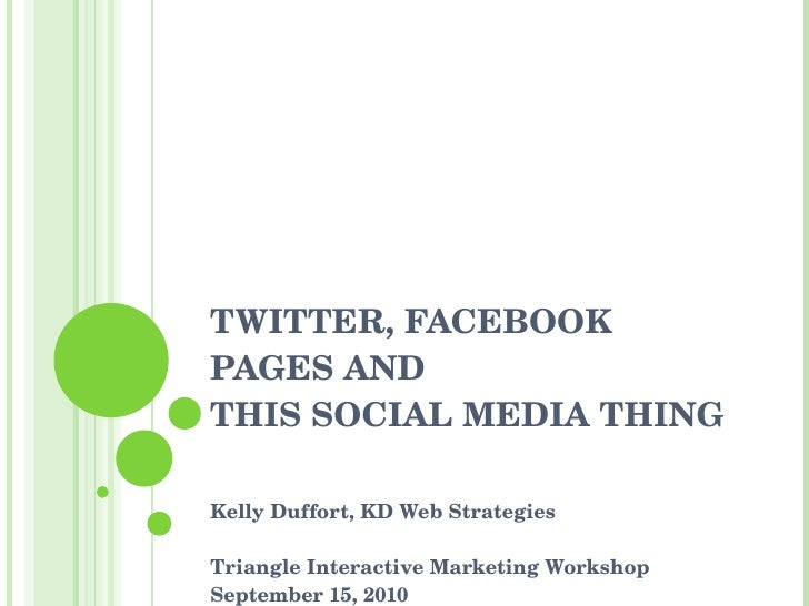 TWITTER, FACEBOOK PAGES AND  THIS SOCIAL MEDIA THING Kelly Duffort, KD Web Strategies Triangle Interactive Marketing Works...