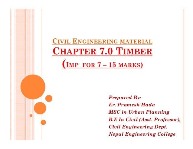 CIVIL ENGINEERING MATERIAL CHAPTER 7.0 TIMBER (IMP FOR 7 – 15 MARKS) Prepared By: Er. Pramesh Hada MSC in Urban Planning B...