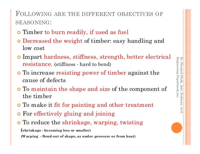 FOLLOWING ARE THE DIFFERENT OBJECTIVES OF SEASONING: Timber to burn readily, if used as fuel Decreased the weight of timbe...