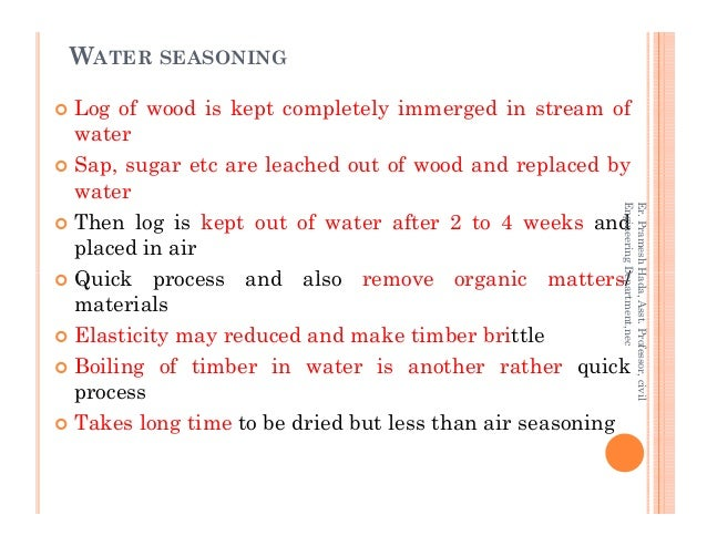 WATER SEASONING Log of wood is kept completely immerged in stream of water Sap, sugar etc are leached out of wood and repl...