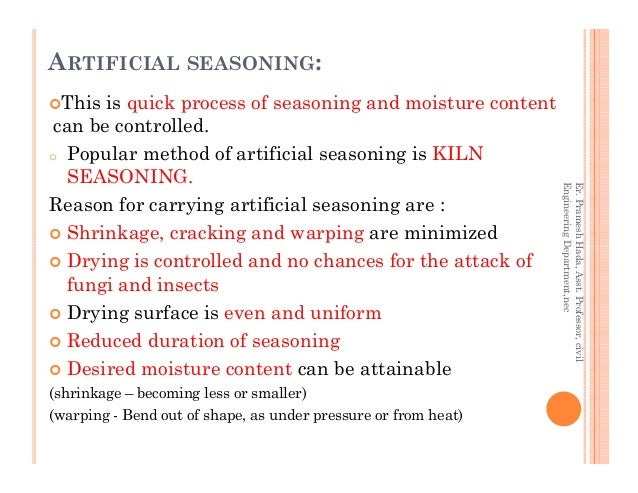 ARTIFICIAL SEASONING: This is quick process of seasoning and moisture content can be controlled. o Popular method of artif...