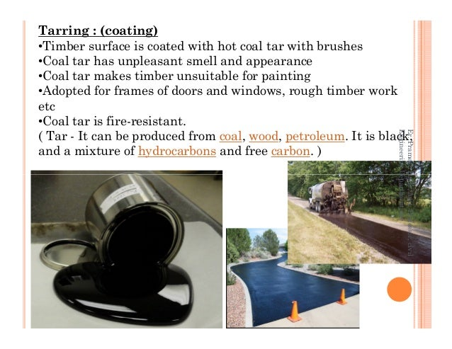 Tarring : (coating) •Timber surface is coated with hot coal tar with brushes •Coal tar has unpleasant smell and appearance...