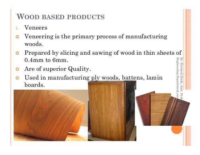 WOOD BASED PRODUCTS 1. Veneers Veneering is the primary process of manufacturing woods. Prepared by slicing and sawing of ...