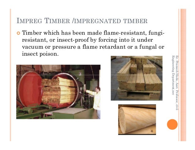 IMPREG TIMBER /IMPREGNATED TIMBER Timber which has been made flame-resistant, fungi- resistant, or insect-proof by forcing...