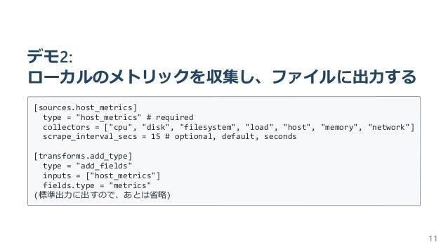 """デモ2: ローカルのメトリックを収集し、ファイルに出⼒する [sources.host_metrics] type = """"host_metrics"""" # required collectors = [""""cpu"""", """"disk"""", """"filesy..."""