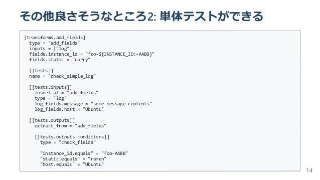 """その他良さそうなところ2: 単体テストができる [transforms.add_fields] type = """"add_fields"""" inputs = [""""log""""] fields.instance_id = """"foo-${INSTANCE_..."""