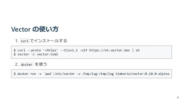 Vector の使い⽅ 1. curl でインストールする $ curl --proto '=https' --tlsv1.2 -sSf https://sh.vector.dev | sh $ vector -c vector.toml 2....