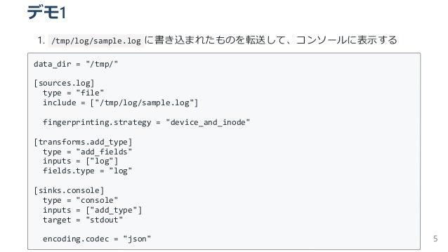 """デモ1 1. /tmp/log/sample.log に書き込まれたものを転送して、コンソールに表⽰する data_dir = """"/tmp/"""" [sources.log] type = """"file"""" include = [""""/tmp/log/s..."""