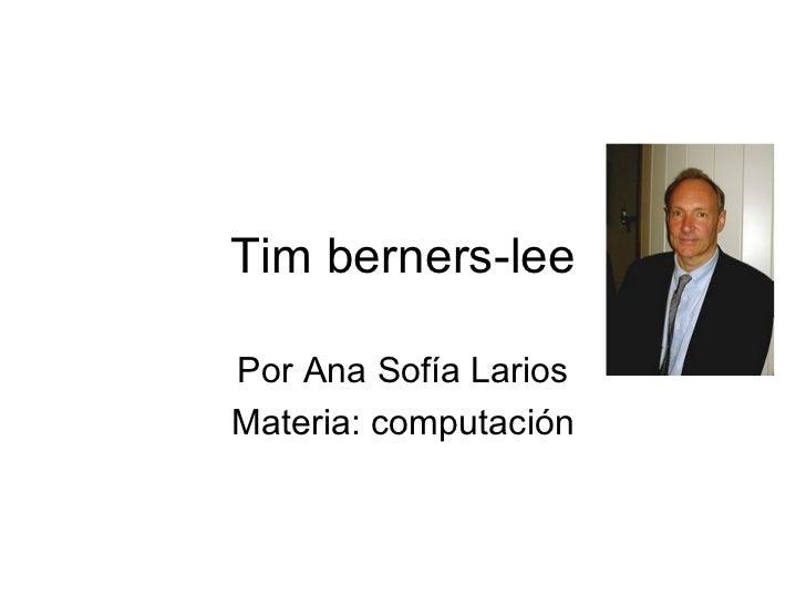 Tim berners-lee Por Ana Sofía Larios Materia: computación