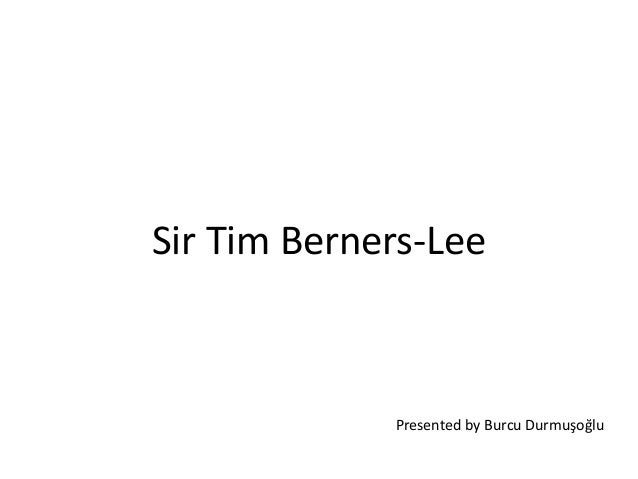Sir Tim Berners-Lee Presented by Burcu Durmuşoğlu