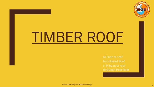 TIMBER ROOF a) Lean to roof b) Collared Roof c) King post roof d) Queen Post Roof 1 Presentation By- Ar. Roopa Chikkalgi