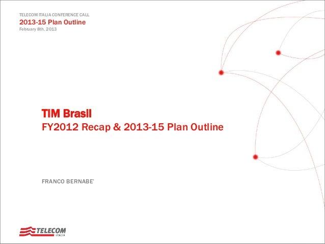 TELECOM ITALIA CONFERENCE CALL 2013-15 Plan Outline February 8th, 2013 FRANCO BERNABE' TIM Brasil FY2012 Recap & 2013-15 P...