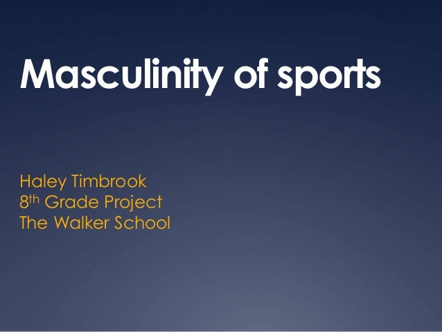 Masculinity of sports Haley Timbrook 8th Grade Project The Walker School