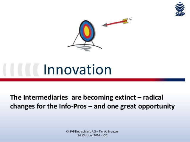 Innovation  The Intermediaries are becoming extinct – radical changes for the Info-Pros – and one great opportunity  © SVP...