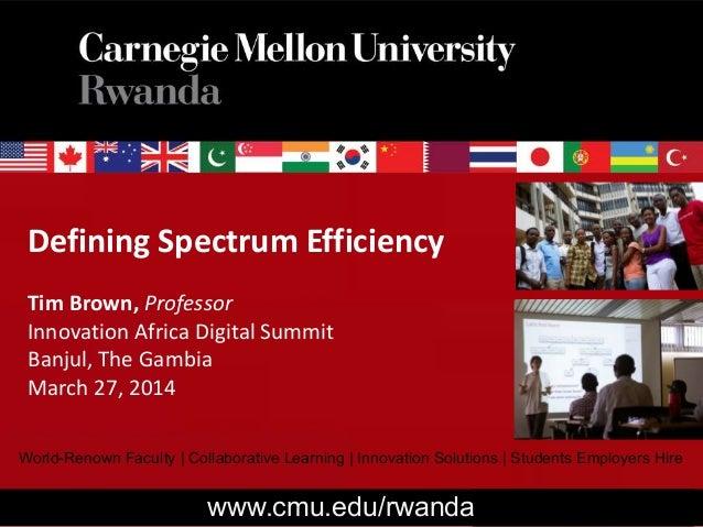 Defining Spectrum Efficiency Tim Brown, Professor Innovation Africa Digital Summit Banjul, The Gambia March 27, 2014 World...