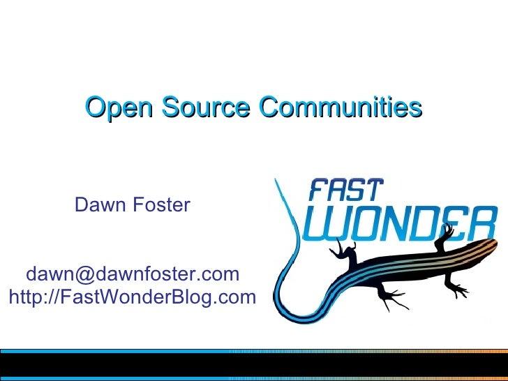 Open Source Communities         Dawn Foster     dawn@dawnfoster.com http://FastWonderBlog.com