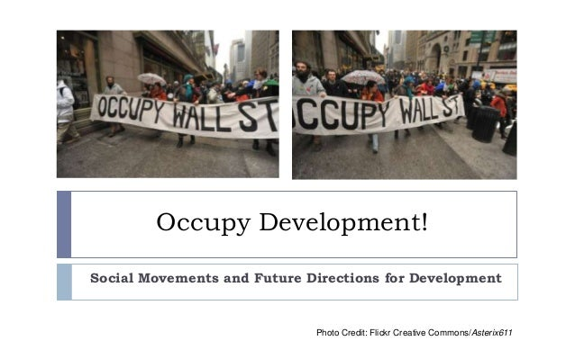 Occupy Development! Social Movements and Future Directions for Development  Photo Credit: Flickr Creative Commons/Asterix6...