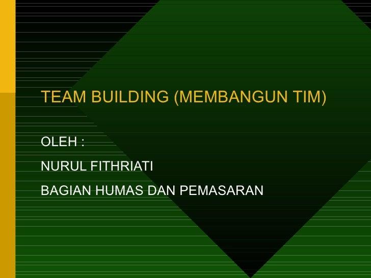 TEAM BUILDING (MEMBANGUN TIM)OLEH :NURUL FITHRIATIBAGIAN HUMAS DAN PEMASARAN