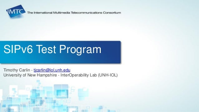 SIPv6 Test Program  Timothy Carlin - tjcarlin@iol.unh.edu  University of New Hampshire - InterOperability Lab (UNH-IOL)