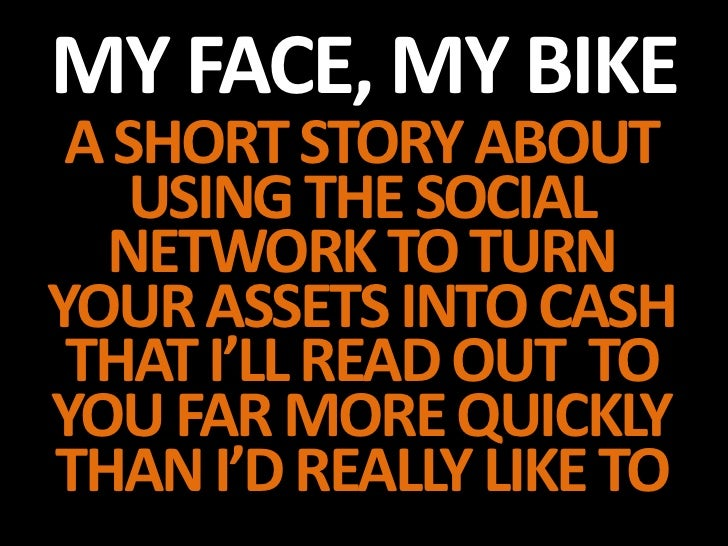 MY FACE, MY BIKE A SHORT STORY ABOUT    USING THE SOCIAL  NETWORK TO TURNYOUR ASSETS INTO CASH THAT I'LL READ OUT TOYOU FA...