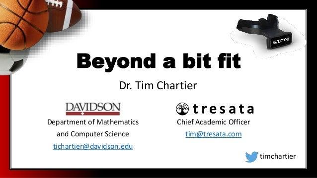 Beyond a bit fit Department of Mathematics and Computer Science tichartier@davidson.edu Dr. Tim Chartier timchartier Chief...