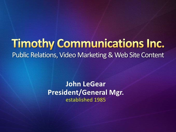 Timothy Communications Inc.Public Relations, Video Marketing & Web Site Content<br />John LeGear<br />President/General Mg...