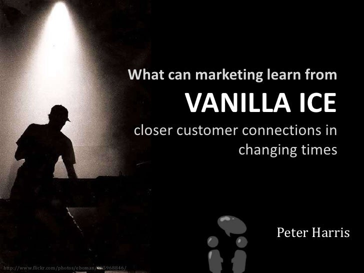What can marketing learn from <br />VANILLA ICE<br />closer customer connections in changing times<br />Peter Harris<br />...