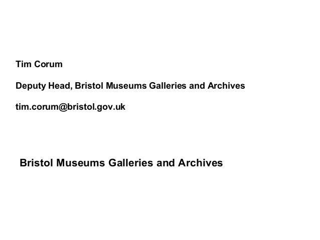 Tim CorumDeputy Head, Bristol Museums Galleries and Archivestim.corum@bristol.gov.ukBristol Museums Galleries and Archives
