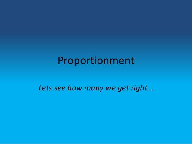 ProportionmentLets see how many we get right...