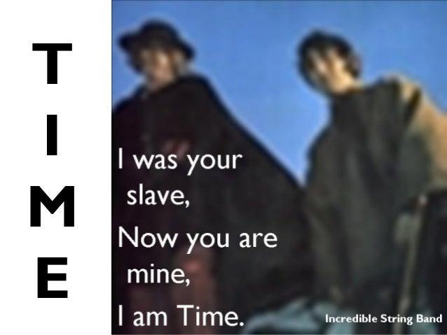 T I M E I was your slave, Now you are mine, I am Time. Incredible String Band