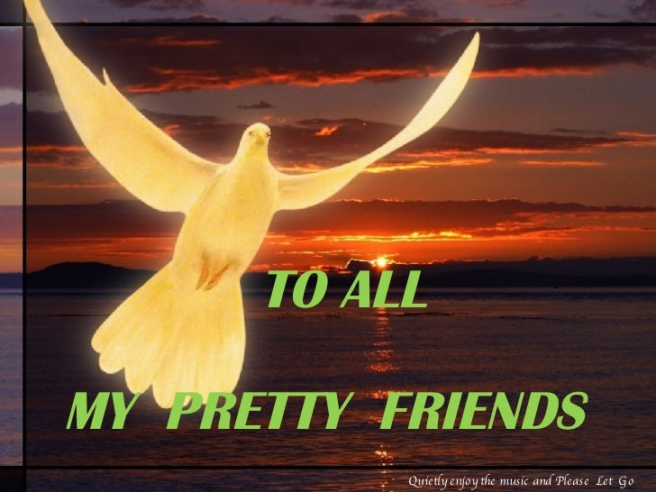 TO ALL  MY  PRETTY  FRIENDS Quietly enjoy the music and Please  Let  Go
