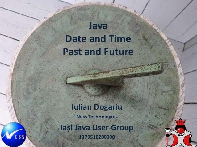 Java Date and Time Past and Future Iulian Dogariu Ness Technologies Iași Java User Group 1379518200000