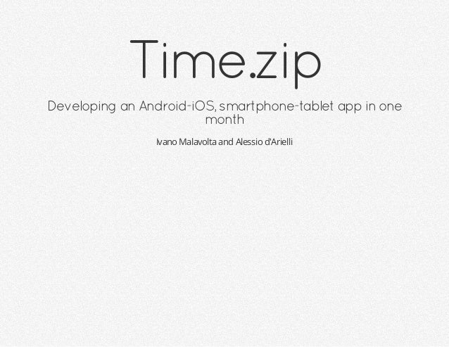 Time.zip Developing an Android-iOS, smartphone-tablet app in one month Ivano Malavolta and Alessio d'Arielli