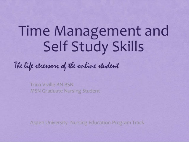 Time Management and Self Study Skills Trina Viville RN BSN MSN Graduate Nursing Student The life stressors of the online s...