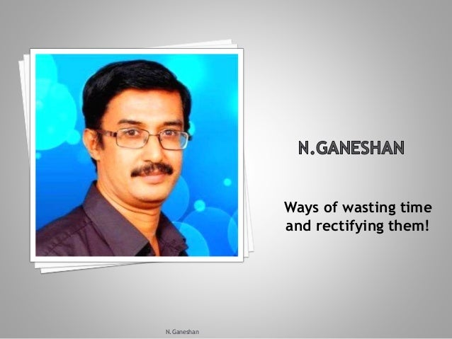 Ways of wasting time and rectifying them! N.Ganeshan