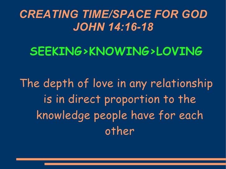 CREATING TIME/SPACE FOR GOD JOHN 14:16-18 <ul><li>SEEKING>KNOWING>LOVING </li></ul><ul><li>The depth of love in any relati...