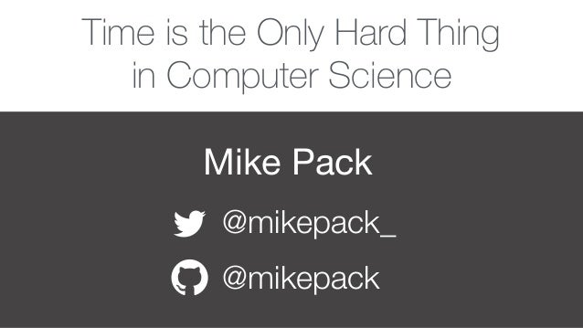 Mike Pack @mikepack_ @mikepack Time is the Only Hard Thing in Computer Science